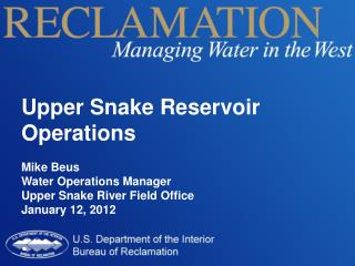 Upper Snake Reservoir Operations Mike Beus Water Operations Manager Upper Snake River Field Office