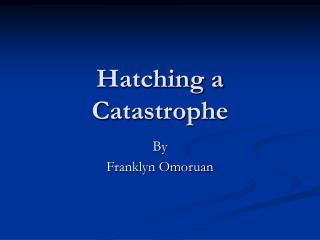 Hatching a Catastrophe