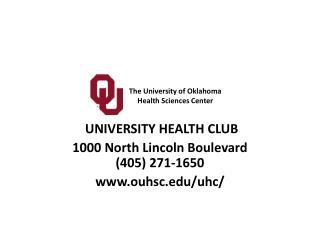 UNIVERSITY HEALTH CLUB 1000 North Lincoln Boulevard (405) 271-1650 www.ouhsc.edu/uhc/