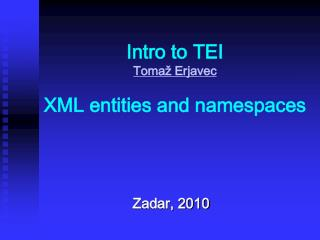 Intro to TEI Tomaž Erjavec XML entities and namespaces