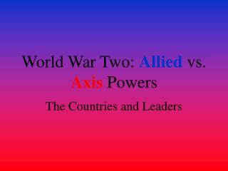World War Two:  Allied  vs.  Axis  Powers