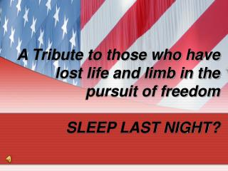A Tribute to those who have lost life and limb in the pursuit of freedom SLEEP LAST NIGHT?