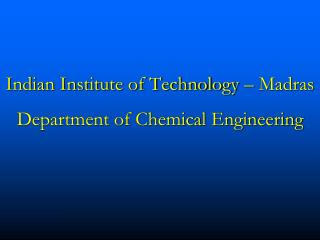 Indian Institute of Technology – Madras Department of Chemical Engineering