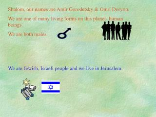 Shalom, our names are Amir Gorodetsky & Omri Doryon.