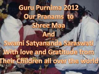 Guru  Purnima  2012 Our  Pranams   to Shree  Maa And Swami  Satyananda Saraswati