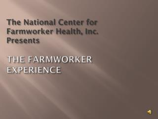 The National Center for Farmworker Health, Inc.  Presents THE FARMWORKER EXPERIENCE