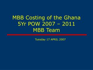 MBB Costing of the Ghana 5Yr POW 2007 – 2011  MBB Team