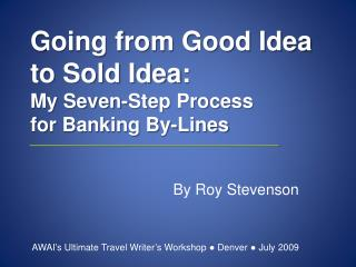 Going from Good Idea  to Sold Idea:  My Seven-Step Process  for Banking By-Lines