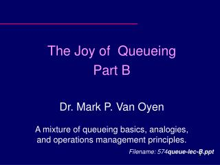 The Joy of  Queueing Part B Dr. Mark P. Van Oyen A mixture of queueing basics, analogies, and operations management prin