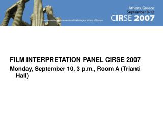 FILM INTERPRETATION PANEL CIRSE 2007 Monday, September 10, 3 p.m., Room A (Trianti Hall)