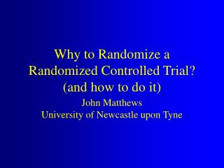 Why to Randomize a Randomized Controlled Trial and how to do it