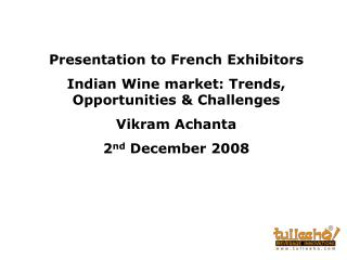 Presentation to French Exhibitors  Indian Wine market: Trends, Opportunities & Challenges  Vikram Achanta 2 nd  December