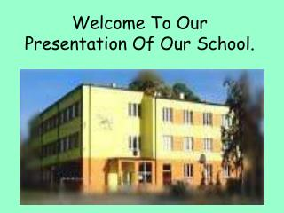 Welcome To Our Presentation Of Our School.
