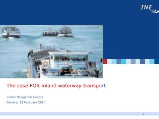 The case FOR inland waterway transpo rt Inland Navigation Europe Geneva, 23 February 2010
