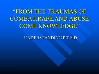 """""""FROM THE TRAUMAS OF COMBAT,RAPE,AND ABUSE COME KNOWLEDGE"""""""
