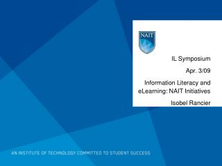 IL Symposium  Apr . 3/09 Information Literacy and eLearning: NAIT Initiatives Isobel Rancier