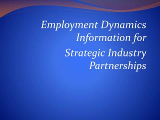 Employment Dynamics Information for  Strategic Industry Partnerships