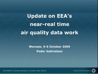 Update on EEA's near-real time air quality data work Warsaw, 5-6 October 2009 Peder Gabrielsen
