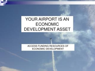 YOUR AIRPORT IS AN ECONOMIC DEVELOPMENT ASSET