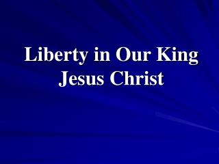 Liberty in Our King Jesus Christ