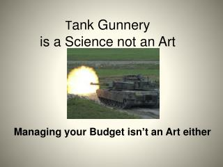 T ank Gunnery  is a Science not an Art