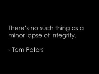 There's no such thing as a minor lapse of integrity. - Tom Peters