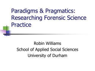 Paradigms & Pragmatics: Researching Forensic Science Practice