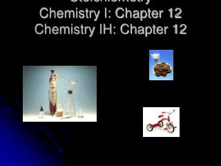 Stoichiometry Chemistry I: Chapter 12 Chemistry IH: Chapter 12