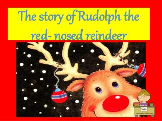 The story of Rudolph the red- nosed reindeer