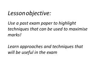 Lesson objective:  Use a past exam paper to highlight techniques that can be used to maximise marks  Learn approaches an