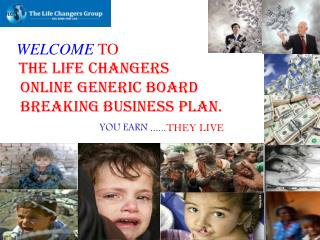 WELCOME  TO THE LIFE CHANGERS  ONLINE GENERIC BOARD  BREAKING BUSINESS PLAN.