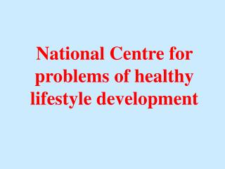 National Centre for problems of healthy lifestyle development