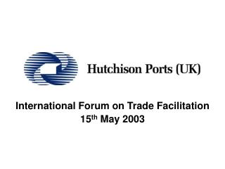 International Forum on Trade Facilitation 15 th  May 2003