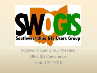 Statewide User Group Meeting Ohio GIS Conference Sept. 19 th , 2012