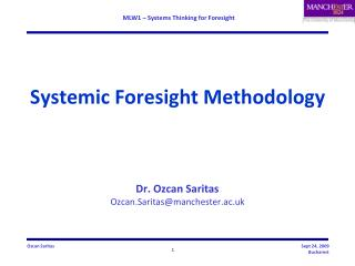 Systemic Foresight Methodology Dr.  Ozcan Saritas Ozcan.Saritas@manchester.ac.uk
