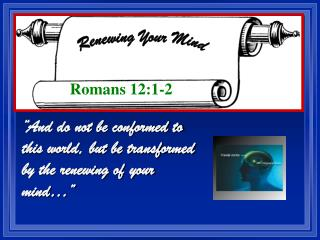And do not be conformed to this world, but be transformed by the renewing of your mind