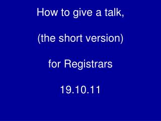 How to give a talk, (the short version) for Registrars 19.10.11