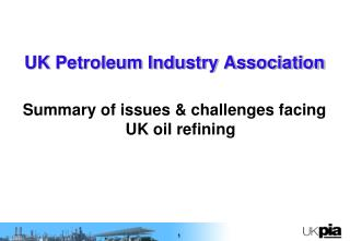 UK Petroleum Industry Association  Summary of issues  challenges facing UK oil refining