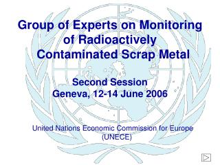 Group of Experts on Monitoring of Radioactively   Contaminated Scrap Metal Second Session Geneva, 12-14 June 2006