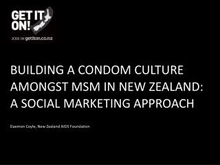 BUILDING A CONDOM CULTURE AMONGST MSM IN NEW ZEALAND:  A SOCIAL MARKETING APPROACH
