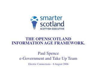 THE OPENSCOTLAND INFORMATION AGE FRAMEWORK. Paul Spence e-Government and Take Up Team