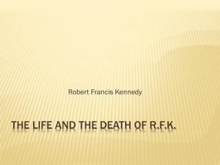 The life and the death of r.f.k.