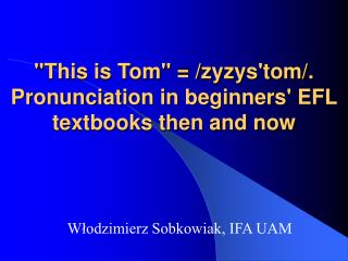 """This is Tom"" = /zyzys'tom/. Pronunciation in beginners' EFL textbooks then and now"