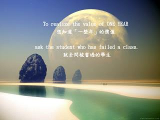 To realize the value of ONE YEAR  想知道「一整年」的價值 ask the student who has failed a class. 就去問被