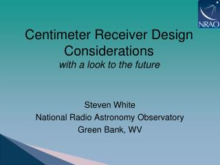 Centimeter Receiver Design  Considerations with a look to the future