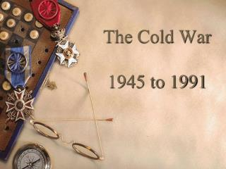 The Cold War 1945 to 1991