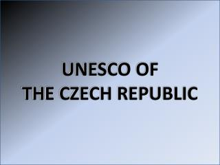 UNESCO OF  THE CZECH REPUBLIC