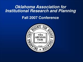 Oklahoma Association for Institutional Research and Planning Fall 2007 Conference