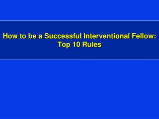 How to be a Successful Interventional Fellow:  Top 10 Rules