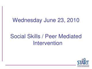Wednesday June 23, 2010 Social Skills / Peer Mediated Intervention